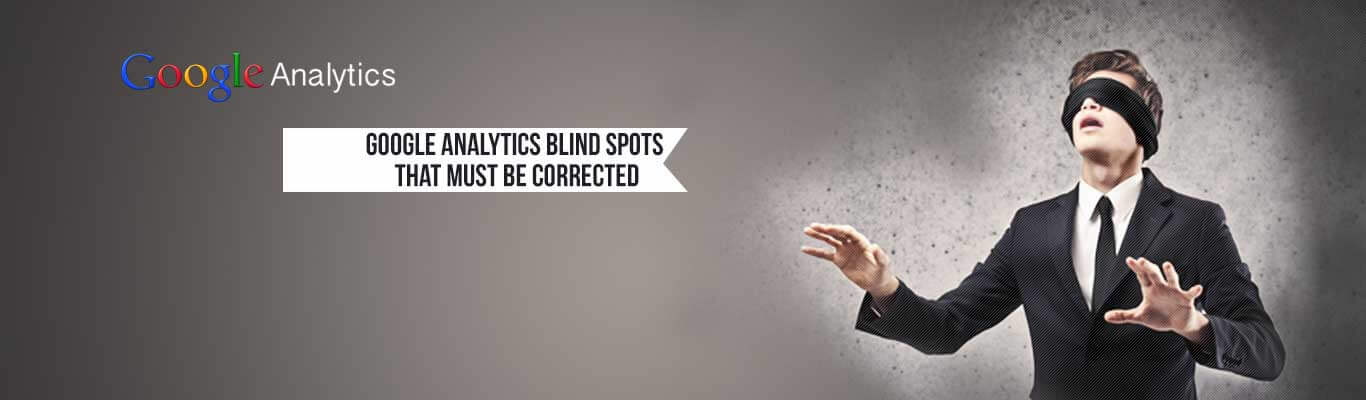 Google Analytics Blind Spots That Must Be Corrected