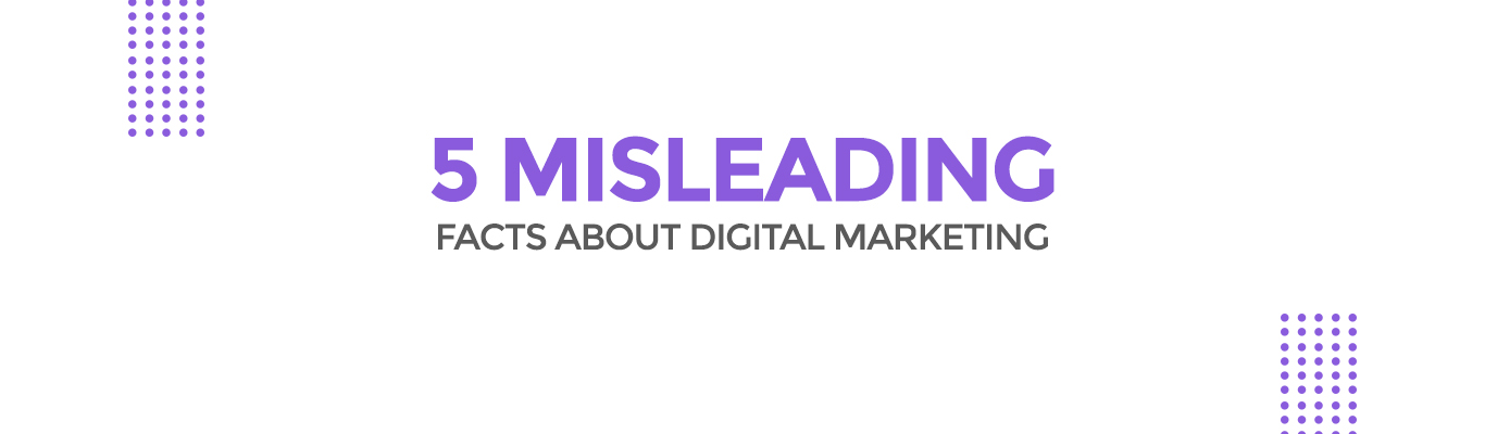 5 Misleading facts about Digital Marketing