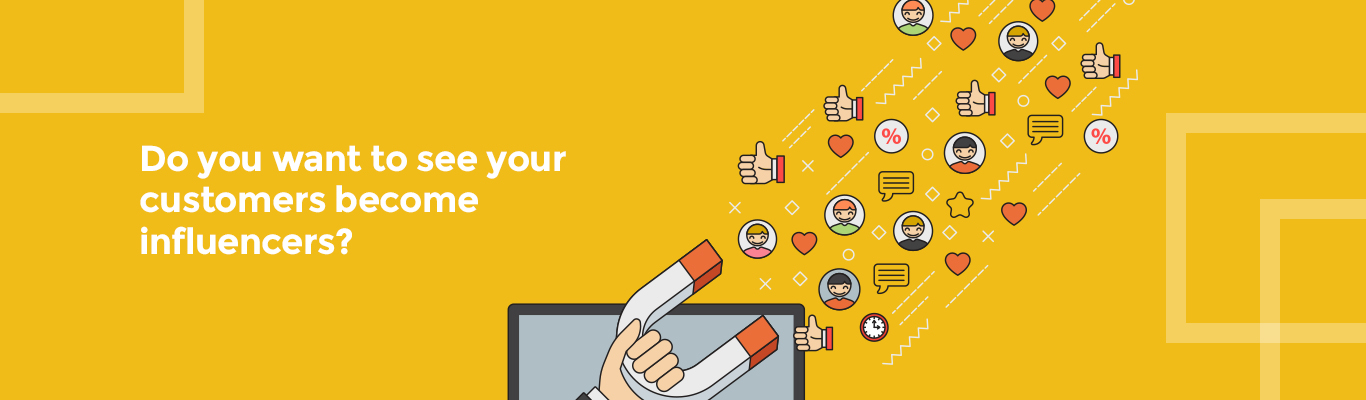 Do you want to see your customers become influencers?