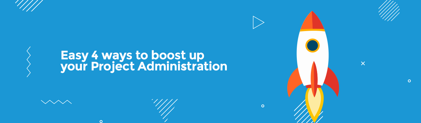 Easy 4 ways to boost up your Project Administration