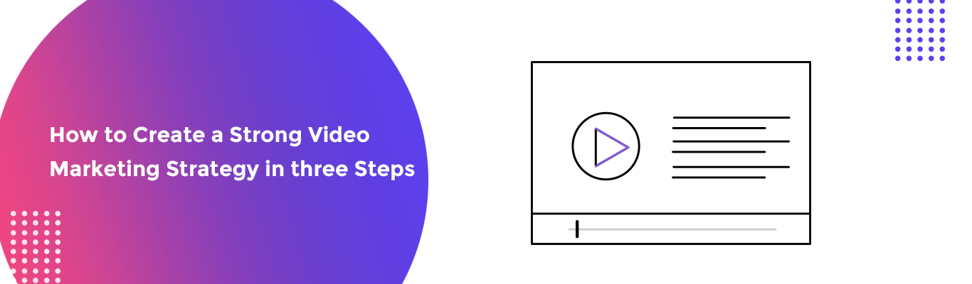 How to Create a Strong Video Marketing Strategy in three Steps