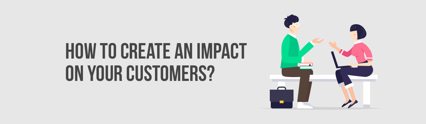How to create an impact on your customers?